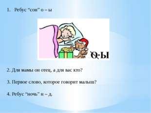 """Ребус """"сон"""" о – ы 2. Для мамы он отец, а для вас кто? 3. Первое слово, которо"""