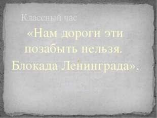 «Нам дороги эти позабыть нельзя. Блокада Ленинграда». Подготовила Гречина М.Н