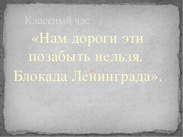 «Нам дороги эти позабыть нельзя. Блокада Ленинграда». Подготовила Гречина М.Н...