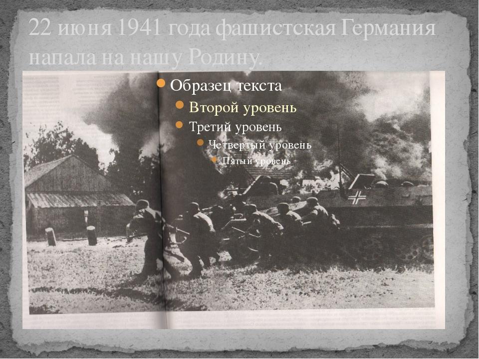 22 июня 1941 года фашистская Германия напала на нашу Родину.