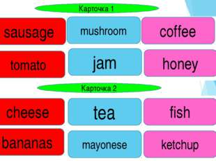 Карточка 1 Карточка 2 sausage tomato mushroom jam honey coffee fish tea chees