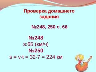 Проверка домашнего задания №248, 250 с. 66 №248 s:65 (км/ч) №250 s = v·t = 32
