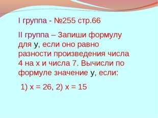 I группа - №255 стр.66 II группа – Запиши формулу для у, если оно равно разно