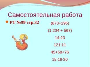 Самостоятельная работа РТ №99 стр.32 (673+295) (1 234 + 567) 14·23 121:11 45+