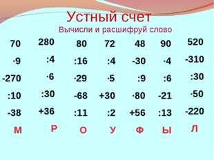 Устный счет Вычисли и расшифруй слово 70 ·9 -270 :10 -38 М 280 :4 ·6 :30 +36