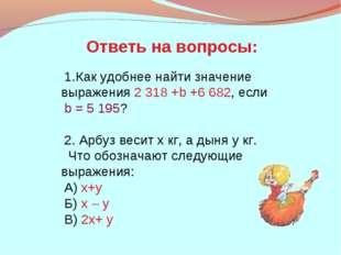 Как удобнее найти значение выражения 2318 +b +6682, если b = 5195? 2. Арбу