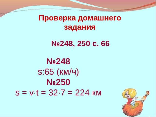 Проверка домашнего задания №248, 250 с. 66 №248 s:65 (км/ч) №250 s = v·t = 32...