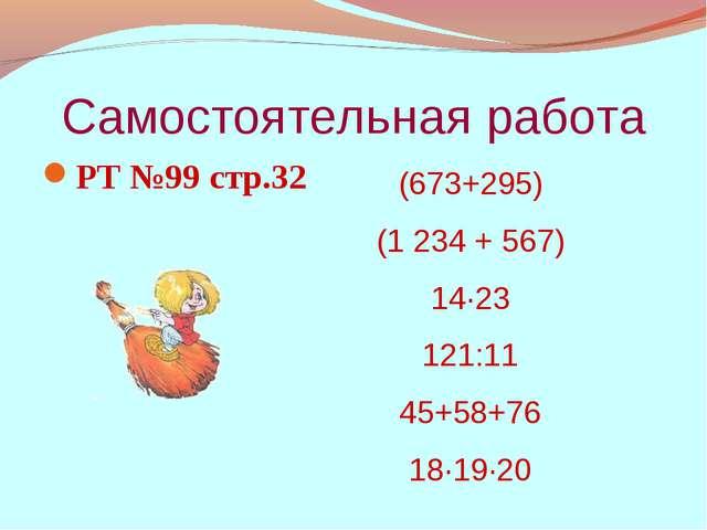 Самостоятельная работа РТ №99 стр.32 (673+295) (1 234 + 567) 14·23 121:11 45+...