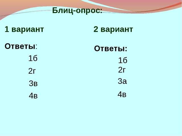 1 вариант 2 вариант Ответы: 1б 2г 3в 4в Ответы: 1б 2г 3а 4в Блиц-опрос: