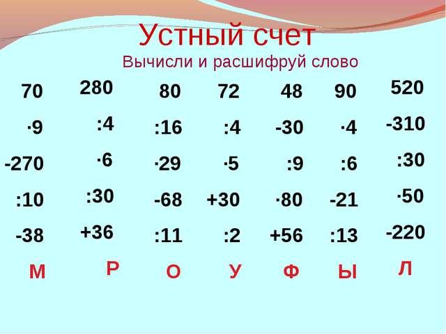 Устный счет Вычисли и расшифруй слово 70 ·9 -270 :10 -38 М 280 :4 ·6 :30 +36...