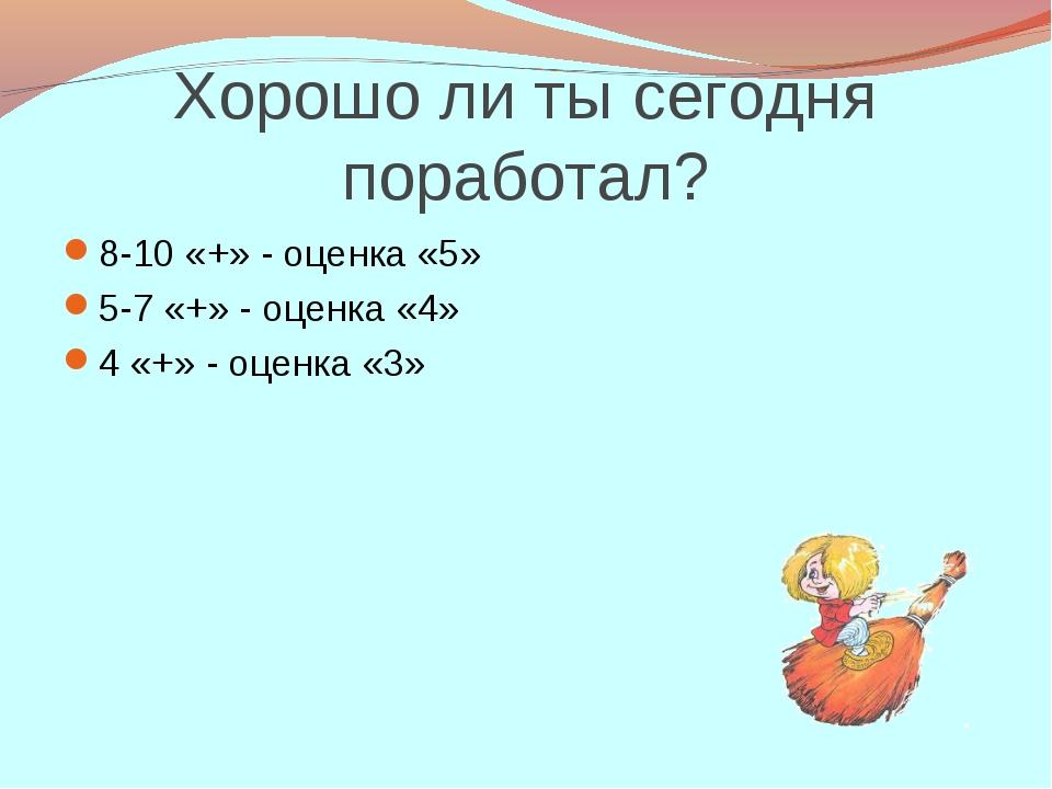 Хорошо ли ты сегодня поработал? 8-10 «+» - оценка «5» 5-7 «+» - оценка «4» 4...