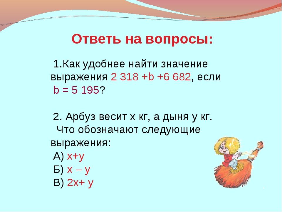 Как удобнее найти значение выражения 2318 +b +6682, если b = 5195? 2. Арбу...