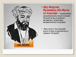 787-ок.850г. Абу Абдулах Мухаммед ибн Мусса ал-Хорезми – выдающийся средневек