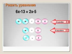 6х -13 2х -5 = 13 -2х 4х = 8 2 = х Ал-джабра Ал-мукабала Решить уравнение 6х-