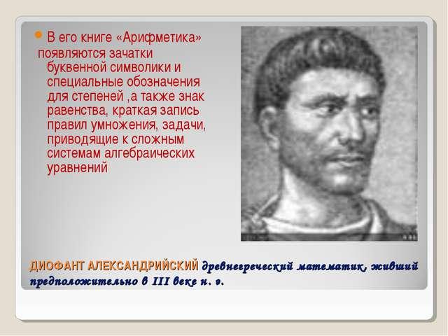 ДИОФАНТ АЛЕКСАНДРИЙСКИЙ древнегреческий математик, живший предположительно в...