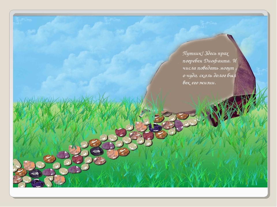 Путник! Здесь прах погребен Диофанта. И числа поведать могут , о чудо, сколь...