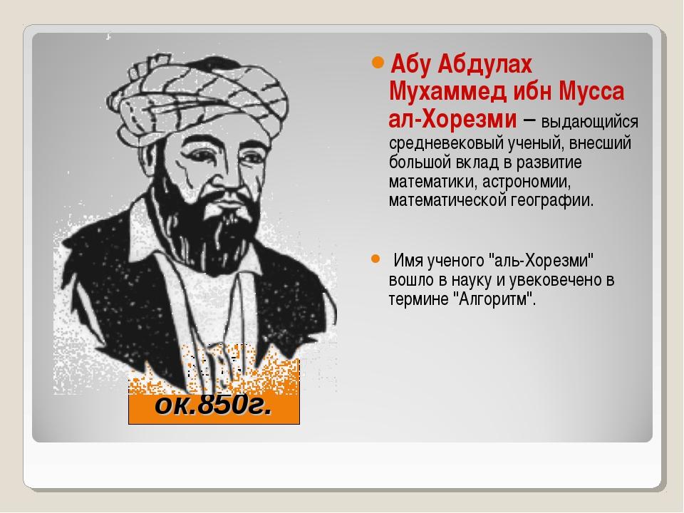 787-ок.850г. Абу Абдулах Мухаммед ибн Мусса ал-Хорезми – выдающийся средневек...