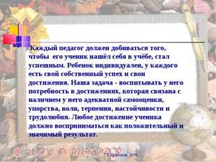 Г.В.Нечукинаа, 2014 Каждый педагог должен добиваться того, чтобы его ученик н