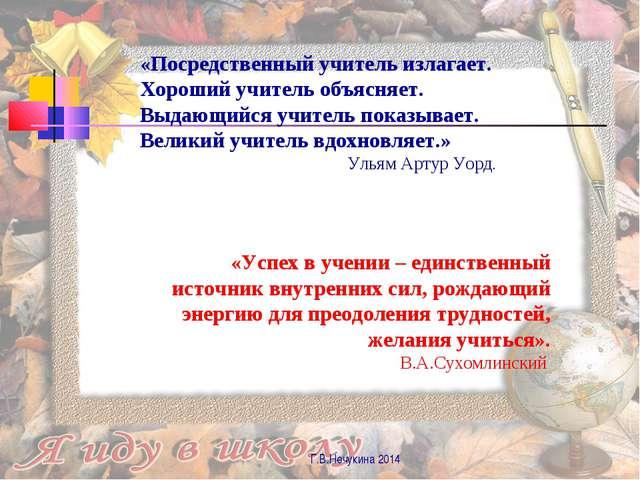Г.В.Нечукина 2014 «Посредственный учитель излагает. Хороший учитель объясняет...