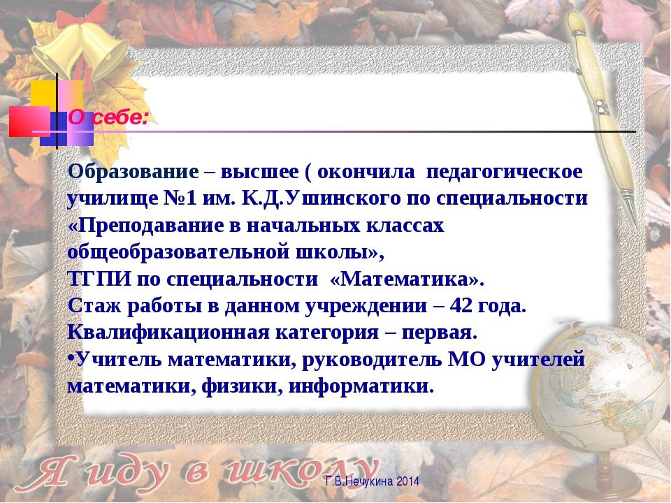 Г.В.Нечукина 2014 О себе: Образование – высшее ( окончила педагогическое учил...