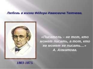 Любовь в жизни Фёдора Ивановича Тютчева. 1803-1873. «Писатель – не тот, кто м