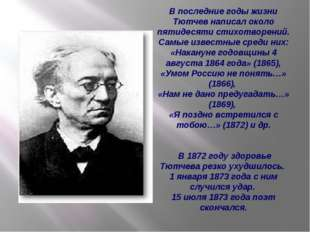 В последние годы жизни Тютчев написал около пятидесяти стихотворений. Самые и