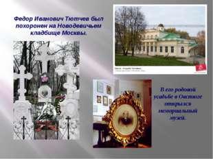 Федор Иванович Тютчев был похоронен на Новодевичьем кладбище Москвы. В его ро