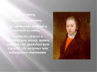 Его отец, Иван Николаевич,- по характеру добрый и мягкий человек,- сначала сл