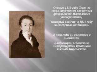 Осенью 1819 года Тютчев стал студентом словесного факультета Московского унив