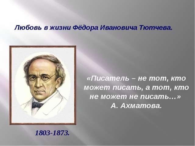Любовь в жизни Фёдора Ивановича Тютчева. 1803-1873. «Писатель – не тот, кто м...