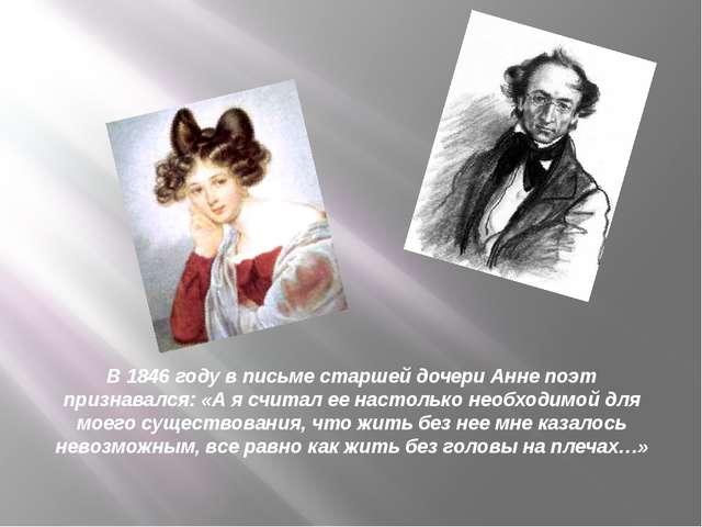 В 1846 году в письме старшей дочери Анне поэт признавался: «А я считал ее нас...