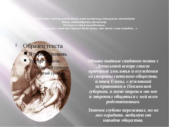 В 1850 году Тютчев влюбляется в воспитанницу Смольного института Елену Алекса...