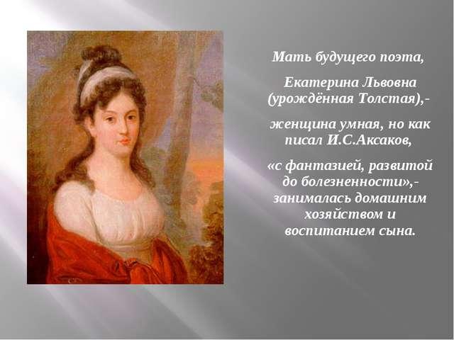 Мать будущего поэта, Екатерина Львовна (урождённая Толстая),- женщина умная,...