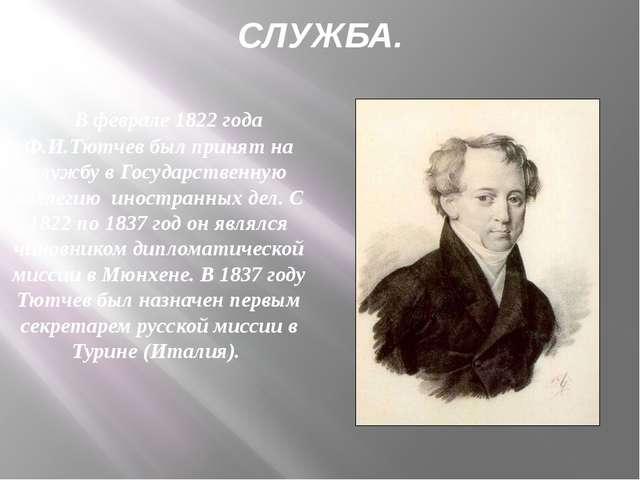 СЛУЖБА. В феврале 1822 года Ф.И.Тютчев был принят на службу в Государственную...