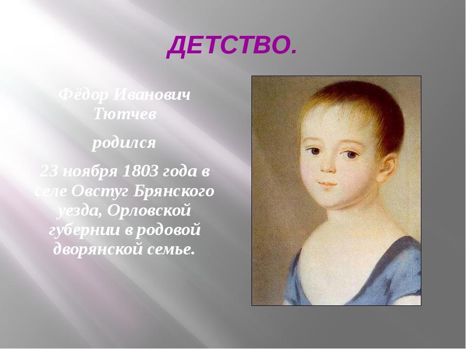 ДЕТСТВО. Фёдор Иванович Тютчев родился 23 ноября 1803 года в селе Овстуг Брян...