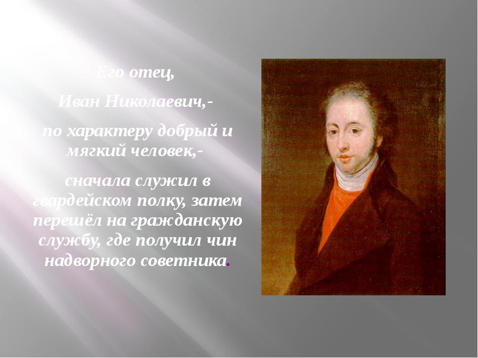 Его отец, Иван Николаевич,- по характеру добрый и мягкий человек,- сначала сл...
