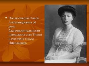 После смерти Ольги Александровны её дело благотворительности продолжил сын Ти