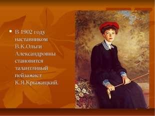 В 1902 году наставником В.К.Ольги Александровны становится талантливый пейзаж