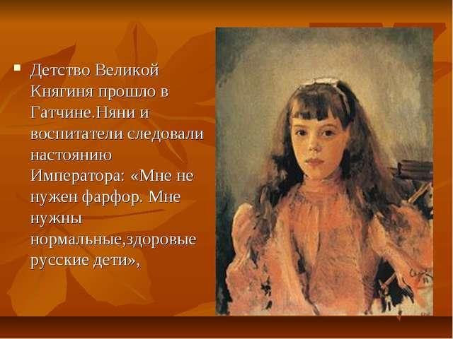 Детство Великой Княгиня прошло в Гатчине.Няни и воспитатели следовали настоян...