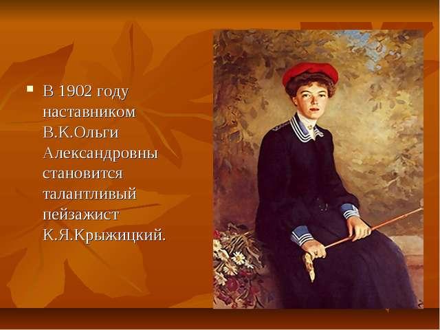 В 1902 году наставником В.К.Ольги Александровны становится талантливый пейзаж...