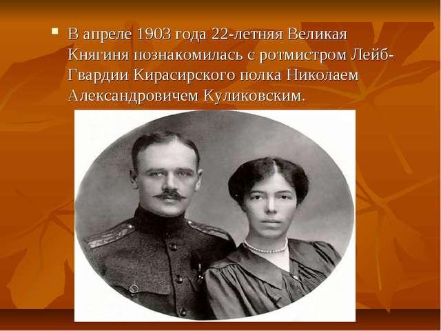 В апреле 1903 года 22-летняя Великая Княгиня познакомилась с ротмистром Лейб-...