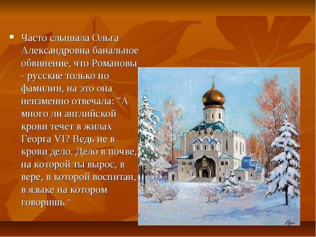 Часто слышала Ольга Александровна банальное обвинение, что Романовы - русские...