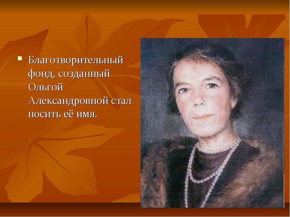 Благотворительный фонд, созданный Ольгой Александровной стал носить её имя.