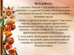 Цель работы: 1. изучить боевой и трудовой путь нашей землячки Сухаревой Полин