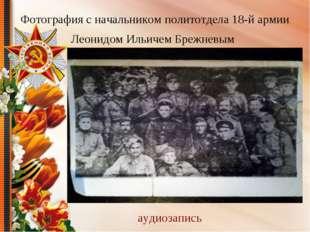 Фотография с начальником политотдела 18-й армии Леонидом Ильичем Брежневым ау