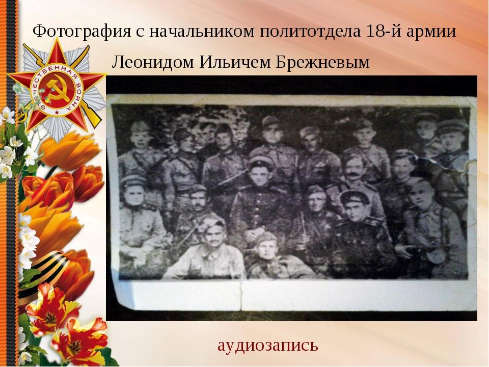 Фотография с начальником политотдела 18-й армии Леонидом Ильичем Брежневым ау...
