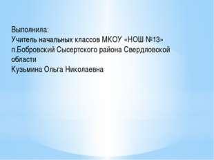 Выполнила: Учитель начальных классов МКОУ «НОШ №13» п.Бобровский Сысертского
