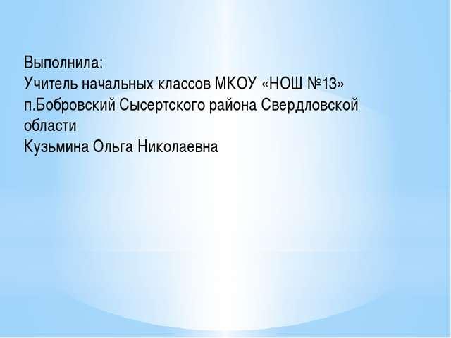 Выполнила: Учитель начальных классов МКОУ «НОШ №13» п.Бобровский Сысертского...
