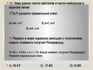 10. Чему равны число протонов и число нейтронов в изотопе лития 7 3Li? укажи