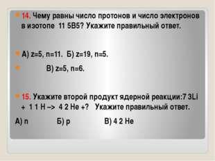 14. Чему равны число протонов и число электронов в изотопе 11 5B5? Укажите п